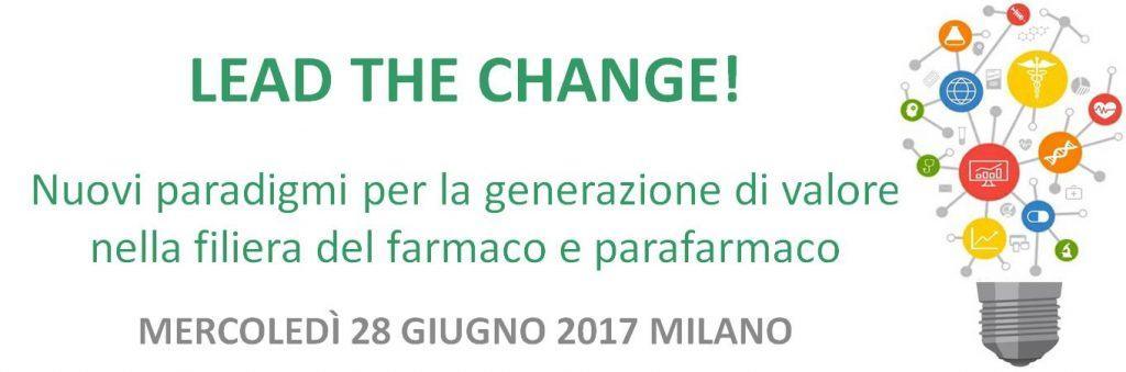 LEAD THE CHANGE! Nuovi paradigmi per la generazione di valore nella filiera del farmaco e parafarmaco MERCOLEDÌ 28 GIUGNO 2017 MILANO